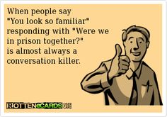 When people say  You look so familiar  responding with Were we  in prison together?  is almost always a  conversation killer.