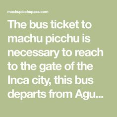 The bus ticket to machu picchu is necessary to reach to the gate of the Inca city, this bus departs from Aguas Calientes.