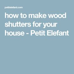 how to make wood shutters for your house - Petit Elefant