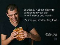 Your body has the ability to extract from your diet what it needs and wants. It's time you start trusting that. -Abraham Hicks