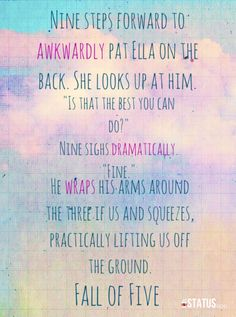 """Nine steps forward to awkwardly pat Ella on the back. She looks up at him. """"Is that the best you can do?"""" Nine sighs dramatically. """"Fine."""" He wraps his arms around the three if us and squeezes, practically lifting us off the ground.-Fall of Five by Pittacus Lore"""