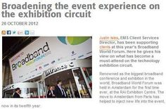 BROADENING THE EVENT EXPERIENCE ON THE EXHIBITION CIRCUIT. Justin Isles, EMS Client Services Director, has been supporting clients at this year's Broadband World Forum. Here he gives his view on what has become a must-attend on the technology exhibition circuit. Read full article.