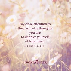 "mysimplereminders:""Pay close attention to the particular thoughts you use to deprive yourself of happiness.""  — Byron Katie"