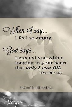 """""""When we say: I feel so empty. God says: I created you with a longing for My Love that only I can fill."""" (Ps. 90:14)"""