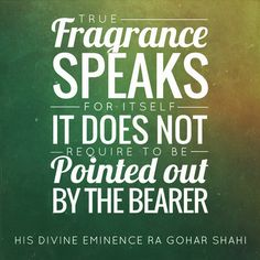 'True fragrance speaks for itself. It does not require to be pointed out by the bearer.' - His Divine Eminence RA Gohar Shahi