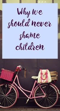 Why we should never shame children and how to build their confidence back up if this has happened to them - am important positive parenting tip for childrens health and emotional wellbeing