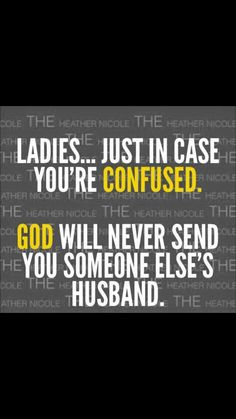 This one will never get old to say! GOD will never give you someone else's husband, no matter how you try to convince yourself!