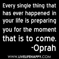 """""""Every single thing that has ever happened in your life is preparing you for the moment that is to come."""" -Oprah by deeplifequotes, via Flickr"""