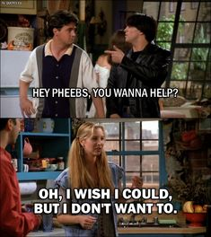 Quote from Friends 1x01 │  Joey Tribbiani: Hey Pheebs, you wanna help? Phoebe Buffay: Oh, I wish I could, but I don't want to.