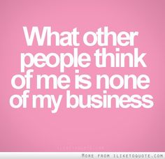 What other people think of me is none of my business.