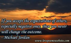 If you accept the expectations of others, especially negative ones, then you never will change the outcome. - Michael Jordan  For more poems visit: www.lovepoemswebsite.com