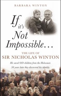 If It's Not Impossible The Life of Sir Nicholas Winton (Barbara Winton)  Four years of research and writing went into Barbara Winton's biography of her father Sir Nicholas Winton. Sir Nicholas Winton saved hundreds of children from the Nazis. The book launched May 2014 to coincide with Sir Nicholas's 105th birthday. Barbara Wilton had access to all Nicky's papers and photos, as well as his own recollections and those of his friends, family and colleagues. This will be a fascinating read.