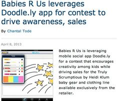 Babies R Us is allowing kids to submit doddle drawings via Doddle.ly app to be featured on Heidi Klum's exclusive baby clothing line-up.  Young artists can doodle their own designs right from a computer, iPad or mobile device using Doodle.ly and upload them to the gallery for a chance to win.   The Project Doodle Contest is designed to raise awareness for nonprofit Save the Children, which is a charitable partner of Babies R Us and has a history of showcasing the artwork of children.