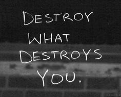 destroy what destroys you, words, quotes