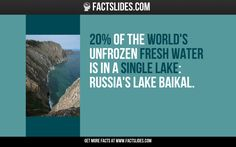 20% of the world's unfrozen fresh water is in a single lake: Russia's Lake Baikal.