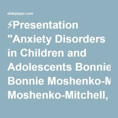 """⚡Presentation """"Anxiety Disorders in Children and Adolescents Bonnie Moshenko-Mitchell, Ph.D. Registered Psychologist Anxiety Clinic of Central Alberta ACCA Psychological."""""""