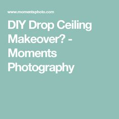 DIY Drop Ceiling Makeover - Moments Photography