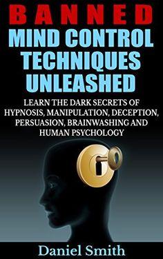 Banned Mind Control Techniques Unleashed: Learn The Dark Secrets Of Hypnosis, Manipulation, Deception, Persuasion, Brainwashing And Human Psychology, http://www.amazon.com/dp/B00PUKZJ7O/ref=cm_sw_r_pi_awdm_Jsz5vbGSFHBEG
