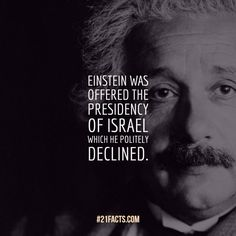 Einstein was offered the presidency of Israel which he politely declined.