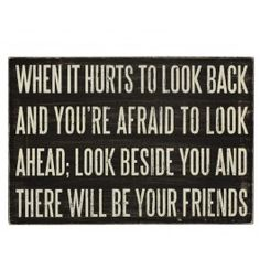 when it hurts to look back and you're afraid to look ahead; look beside you and there will be your friends (love)