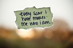 Every scar i have makes me who I am..