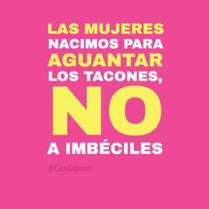 """""""Las #Mujeres nacimos para aguantar los #Tacones, no a #Imbeciles"""". #Citas #Frases @candidman"""