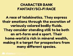 **Fantasy/Sci-Fi Race Bank  A race of telekinetics. They express their emotions through the excretion of variously colored bodily fluids. They consider standing still to be both an art-form and a sport. Their home-world is rich in mineral wealth, making it a target for prospectors from many different species.
