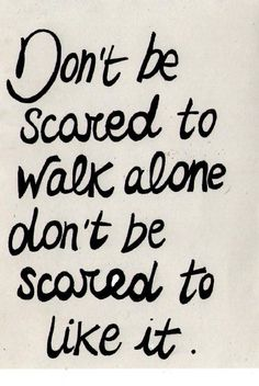 I always walk alone. I'm not a follower or a leader. I'm a lone wolf and I like it that way