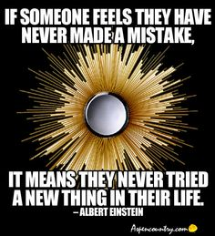 """Relatively Wise Words from Albert Einstein: """"If someone feels they have never made a mistake, it means they never tried a new thing in their life."""""""