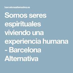 Somos seres espirituales viviendo una experiencia humana - Barcelona Alternativa
