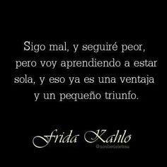 Sigo mal, y seguiré peor, pero voy aprendiendo a estar sola, y eso ya es una ventaja y un pequeño triunfo. #frases #citas #FridaKahlo