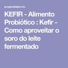 KEFIR - Alimento Probiótico : Kefir - Como aproveitar o soro do leite fermentado