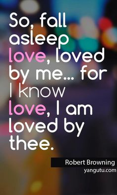 So, fall asleep love, loved by me. for I know love, I am loved by thee, ~ Robert Browning Love Sayings Great Quotes, Me Quotes, Inspirational Quotes, Love And Marriage, Love Letters, Love Life, Beautiful Words, Just Love, True Stories