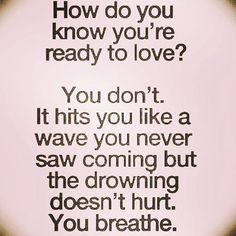How do you know you're ready to love? You don't. It hits you like a wave you never saw coming but the drowning doesn't hurt. You breathe.
