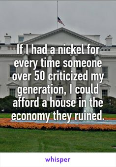 If I had a nickel for every time someone over 50 criticized my generation, I could afford a house in the economy they ruined.
