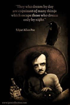 """They who dream by day are cognizant of many things which escape those who dream only by night."" ~Edgar Allan Poe"