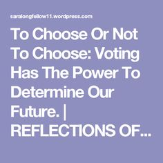 To Choose Or Not To Choose: Voting Has The Power To Determine Our Future. | REFLECTIONS OF A MINDFUL HEART AND SOUL