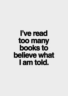 I've read to many books to believe what I'm told.