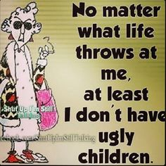 This Weeks Funny . - Maxine Humor - Maxine Humor meme - - Haha FYI your son looks like the sloth from the goonies. Haha J and M are hilarious. The post This Weeks Funny . appeared first on Gag Dad. Mother Quotes, Mom Quotes, Life Quotes, Funny Quotes, Funny Memes, Hilarious, Funny Mother Daughter Quotes, Child Quotes, Beer Quotes