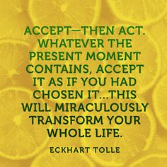 """""""Accept—then act. Whatever the present moment contains, accept it as if you had chosen it...This will miraculously transform your whole life."""" — Eckhart Tolle"""