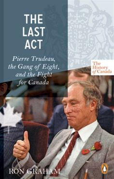 The History Of Canada Series-the Last Act: Pierre Trudeau, The Gang Of Eight, And The Fight For Canada