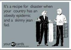 skinny jeans...