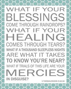 What if blessings come through raindrops? What if your healing comes through tears? What if a thousand sleepless nights
