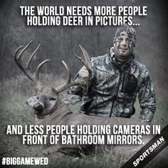 the world needs more people holding deer in pictures and less people holding cameras in front of bathroom mirrors. Redneck, deer hunting quotes pictures