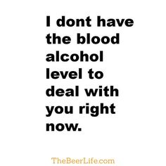 I don't have the blood alcohol to deal with you right now.