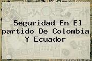 http://tecnoautos.com/wp-content/uploads/imagenes/tendencias/thumbs/seguridad-en-el-partido-de-colombia-y-ecuador.jpg partido de Colombia. Seguridad en el partido de Colombia y Ecuador, Enlaces, Imágenes, Videos y Tweets - http://tecnoautos.com/actualidad/partido-de-colombia-seguridad-en-el-partido-de-colombia-y-ecuador/