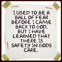 I used to be a ball of fear before I came back to God. But I have learned that there is safety in God's care.