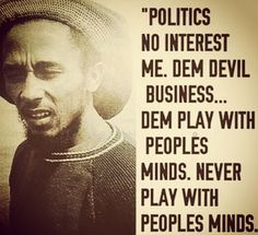 Politics no interest me.Dem devil business...Dem Play with peoples minds.Never play with people's minds. Bob Marley