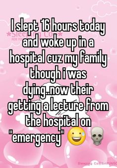 """""""I slept 16 hours today and woke up in a hospital cuz my family though i was dying..now their getting a lecture from the hospital on """"emergency"""" """""""