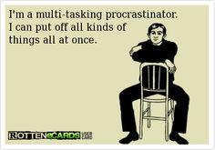 I'm a multi-tasking procrastinator.